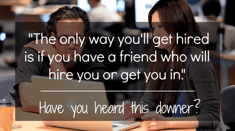 "Agree/disagree: ""The only way you'll get hired is if you have a friend who will hire you or get you in."""