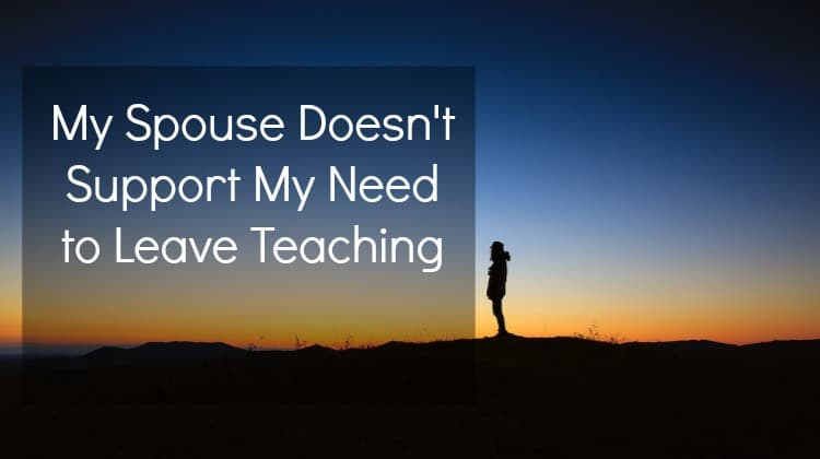 My Spouse Doesn't Support My Need to Leave Teaching