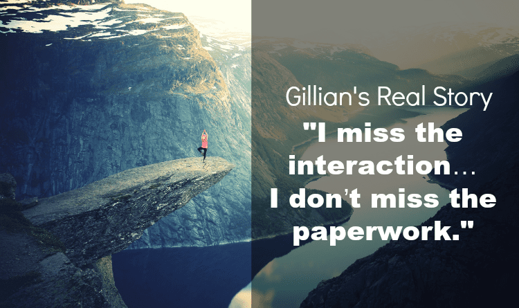 "Gillian's Real Story: ""I miss the interaction…I don't miss the paperwork"""